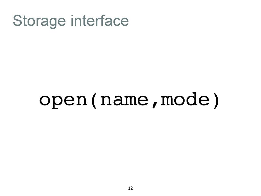 Storage interface 12 open(name,mode)
