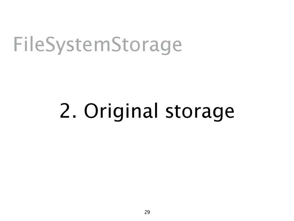 2. Original storage 29 FileSystemStorage