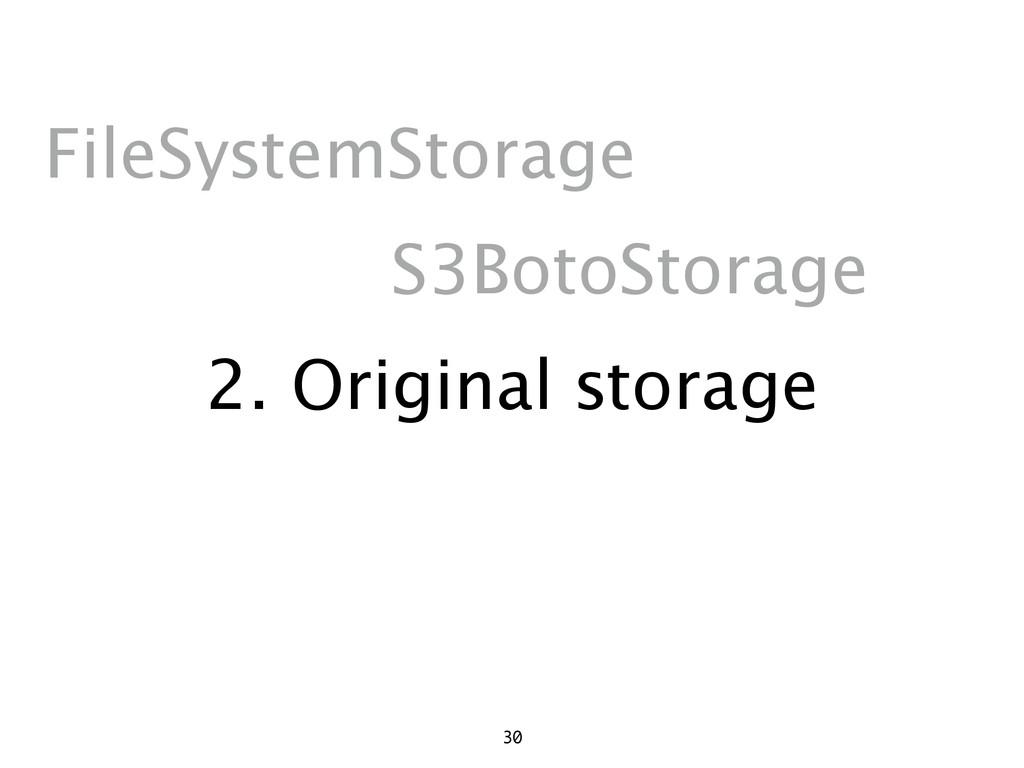 2. Original storage 30 FileSystemStorage S3Boto...