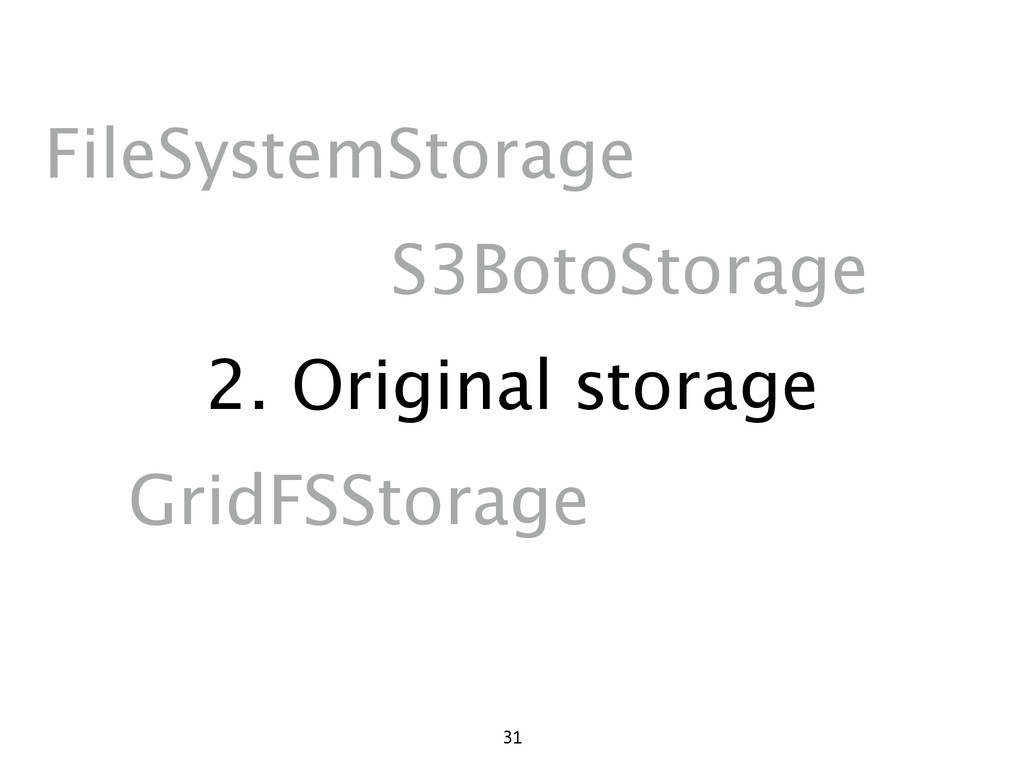 2. Original storage 31 FileSystemStorage S3Boto...