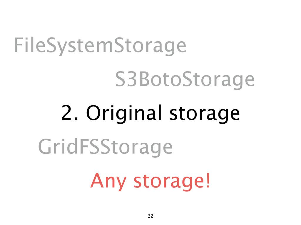 2. Original storage 32 FileSystemStorage S3Boto...
