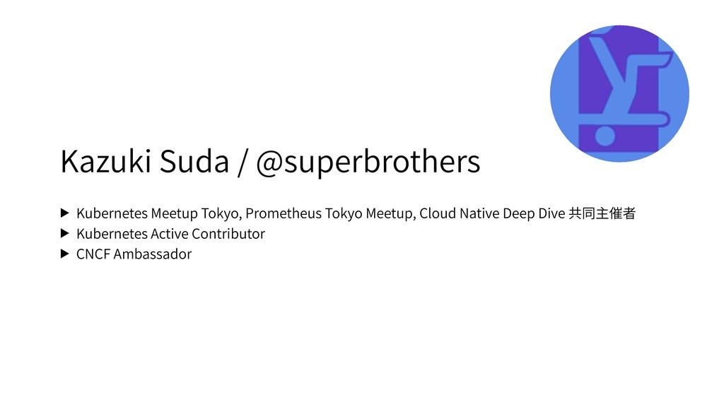 Kazuki Suda / @superbrothers ▶ Kubernetes Meetu...