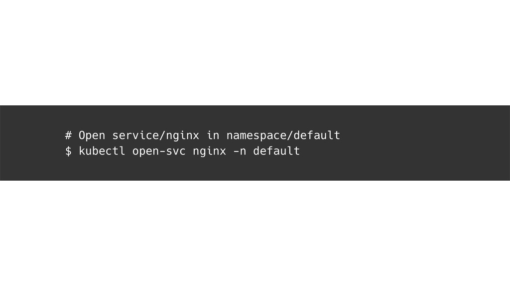 # Open service/nginx in namespace/default $ kub...