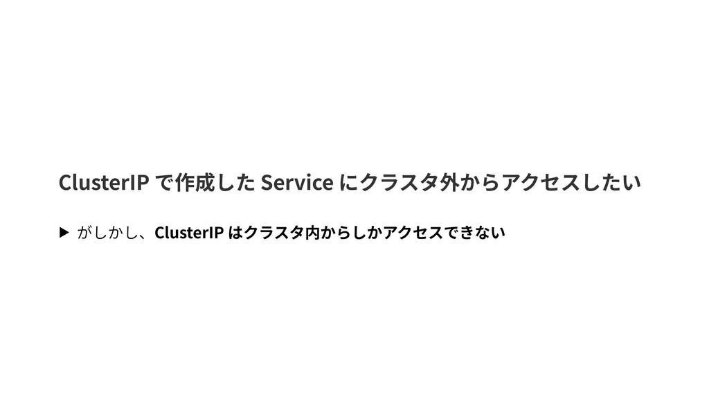 ClusterIP で作成した Service にクラスタ外からアクセスしたい ▶ がしかし、...