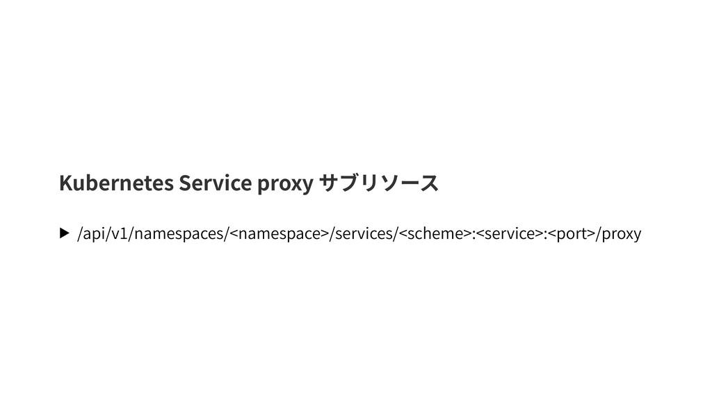 Kubernetes Service proxy サブリソース ▶ /api/v1/names...
