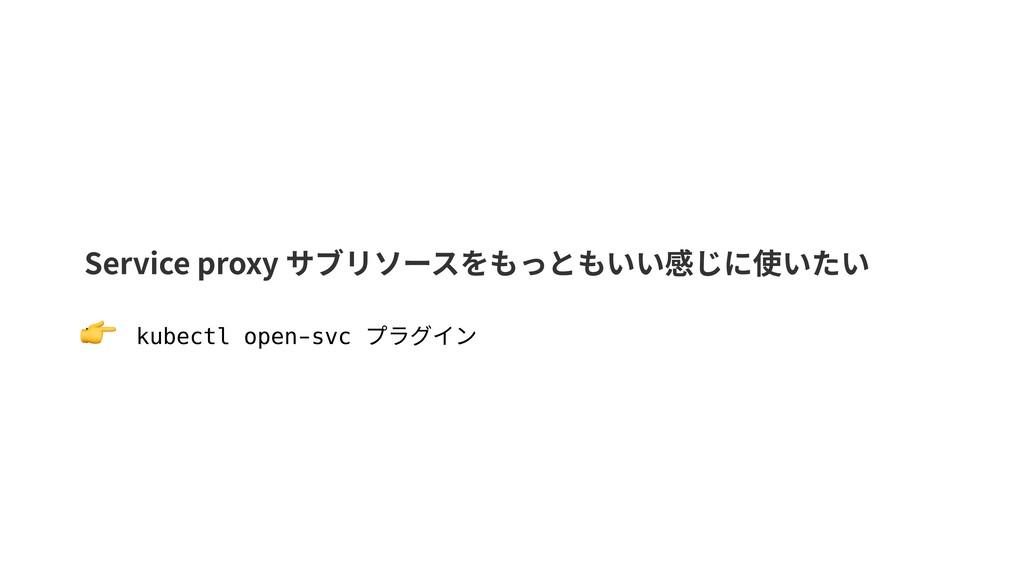 Service proxy サブリソースをもっともいい感じに使いたい ▶ kubectl op...