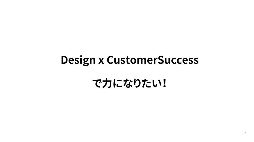 17 Design x CustomerSuccess で⼒になりたい !