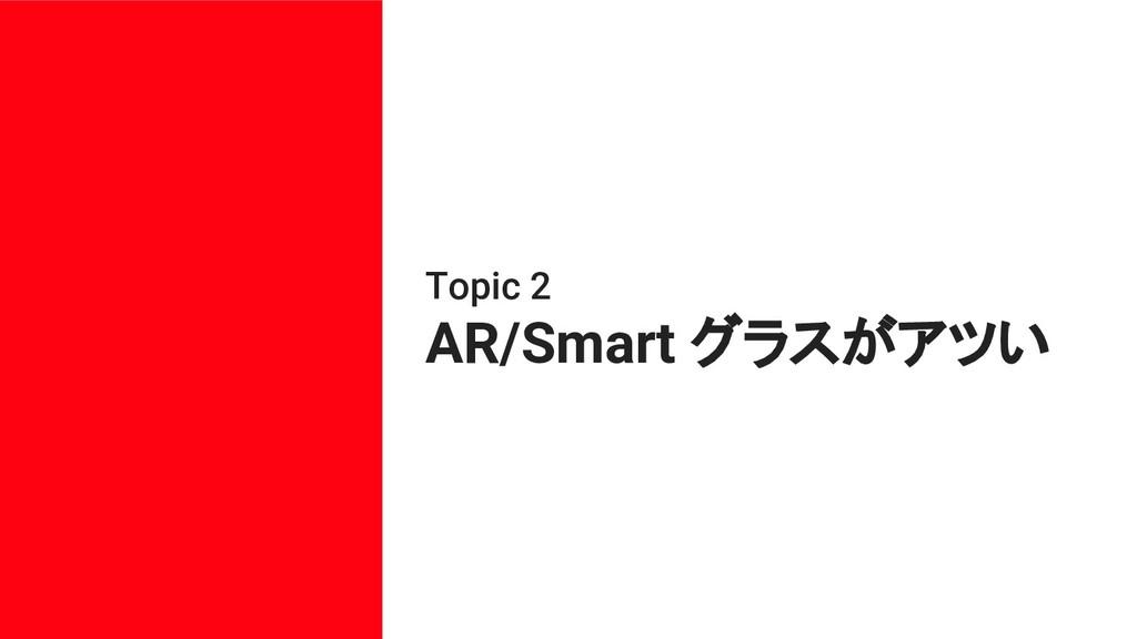 Topic 2 AR/Smart グラスがアツい