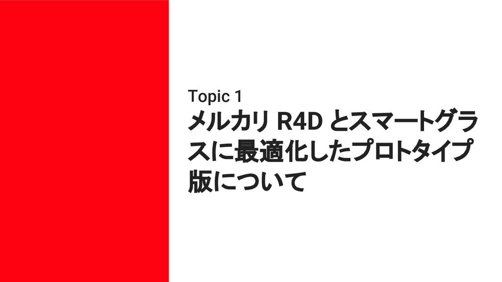 Topic 1 メルカリ R4D とスマートグラ スに最適化したプロトタイプ 版について