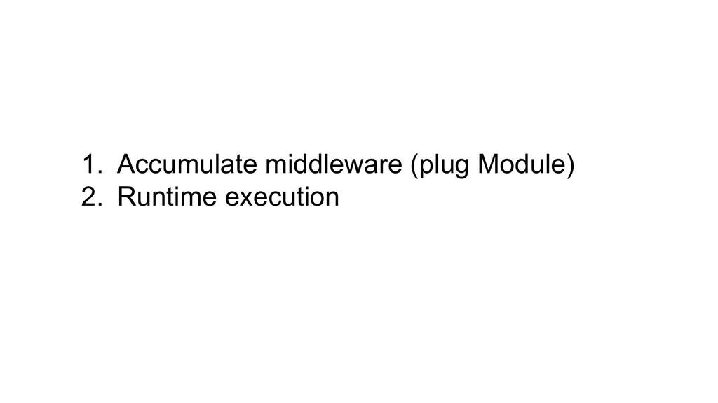 1. Accumulate middleware (plug Module) 2. Runti...