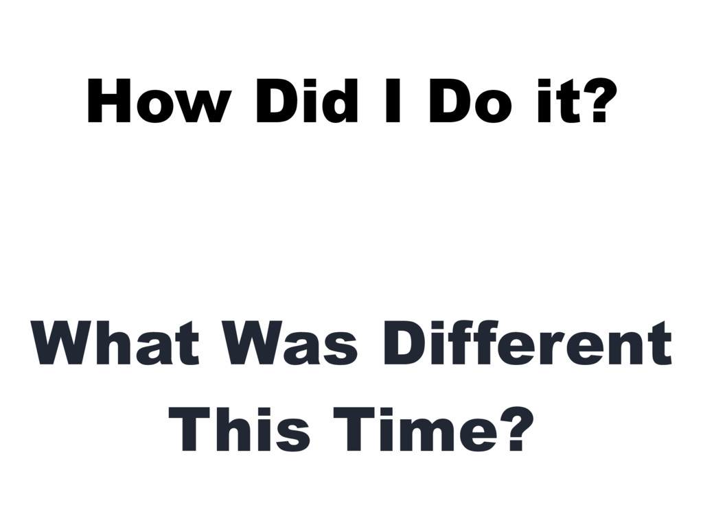 How Did I Do it? What Was Different This Time?