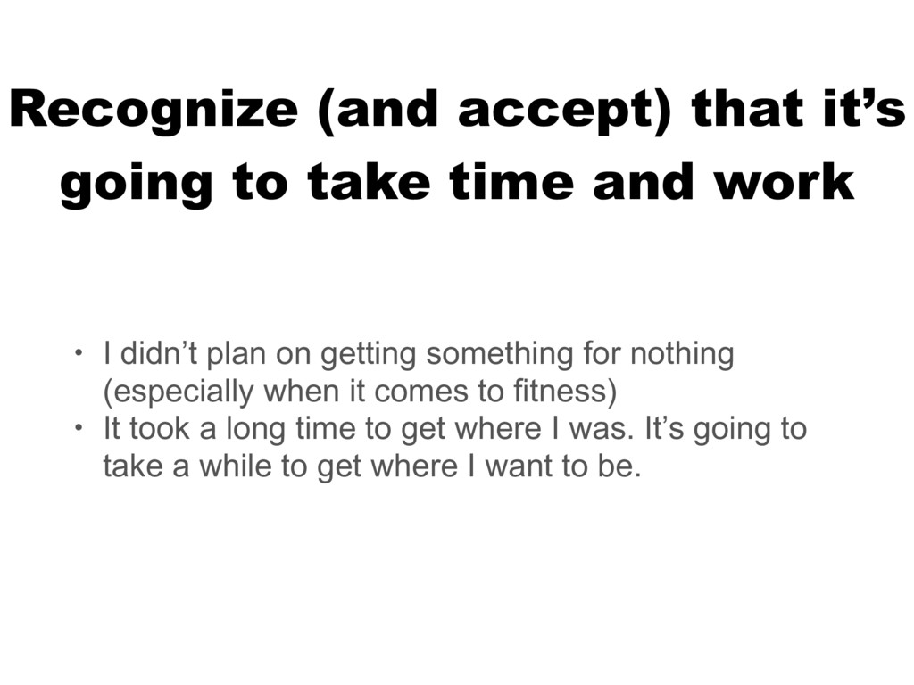 Recognize (and accept) that it's going to take ...