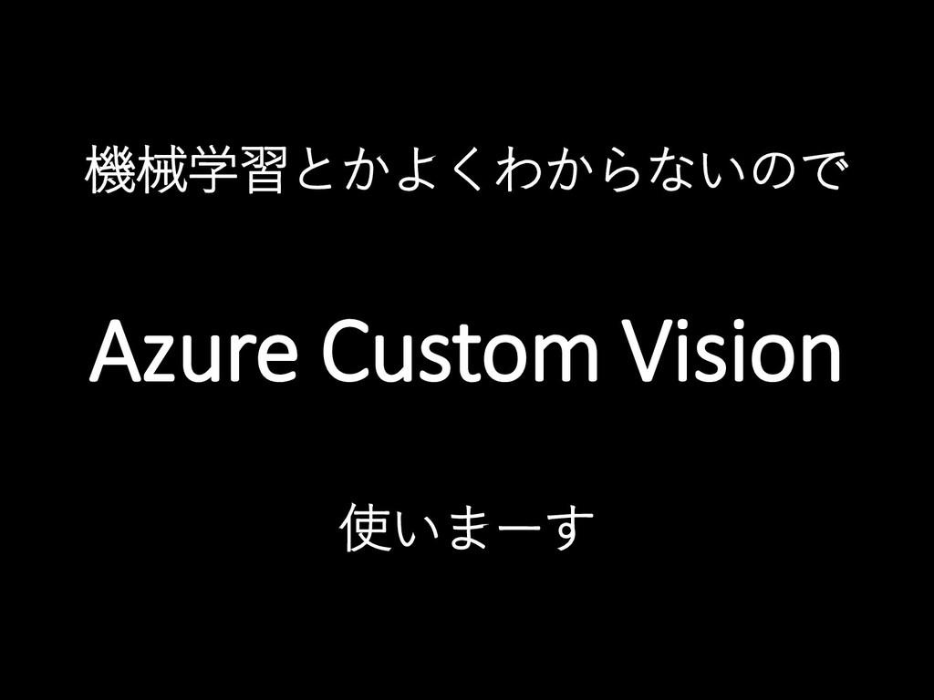 機械学習とかよくわからないので Azure Custom Vision 使いまーす