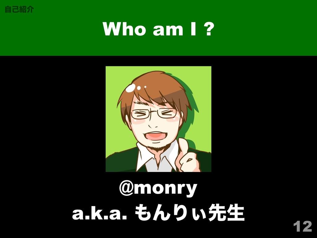 12 Who am I ? ࣗݾհ @monry a.k.a. ΜΓ͌ઌੜ