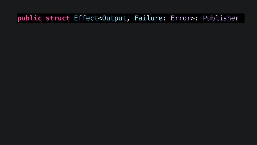public struct Effect<Output, Failure: Error>: P...