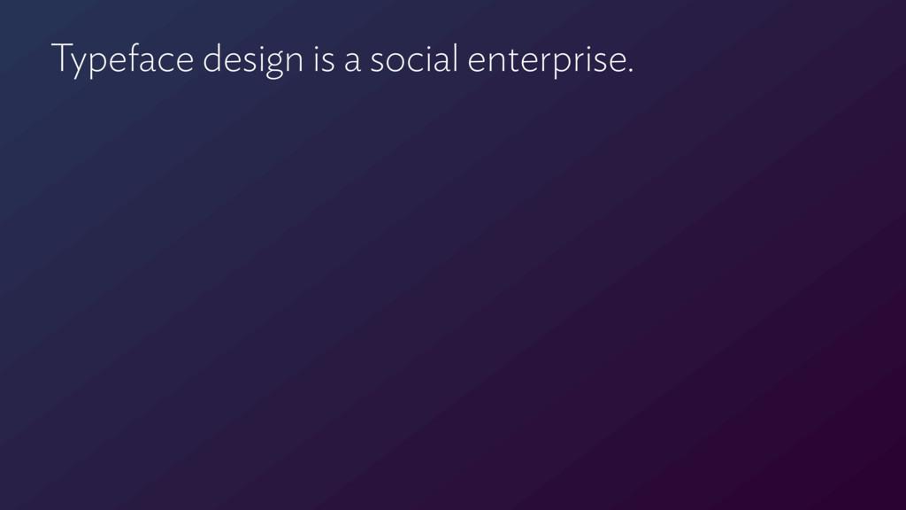 Typeface design is a social enterprise.