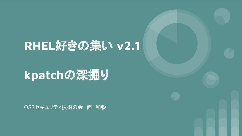 RHEL好きの集い v2.1 kpatchの深掘り OSSセキュリティ技術の会 面 和毅