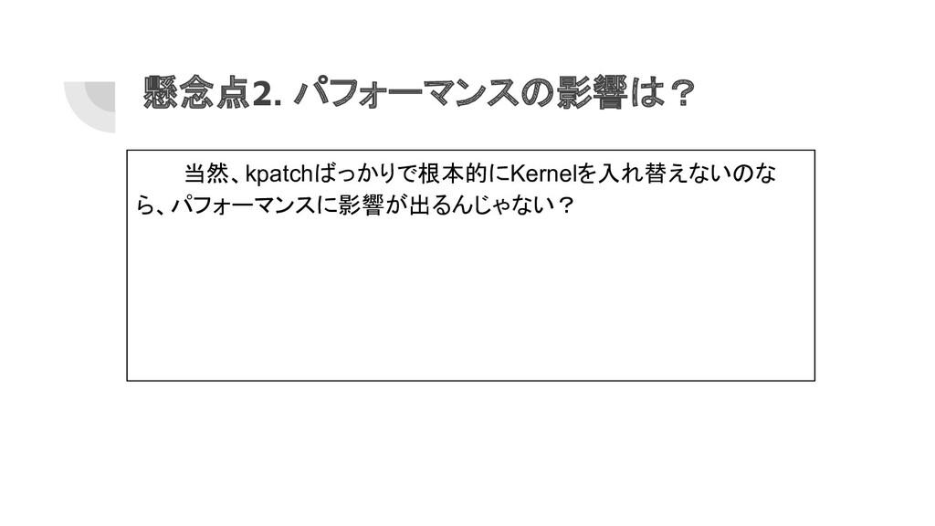 懸念点2. パフォーマンスの影響は? 当然、kpatchばっかりで根本的にKernelを入れ替...