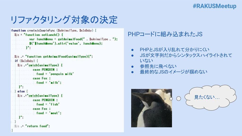 #RAKUSMeetup リファクタリング対象の決定 PHPコードに組み込まれたJS ● PH...