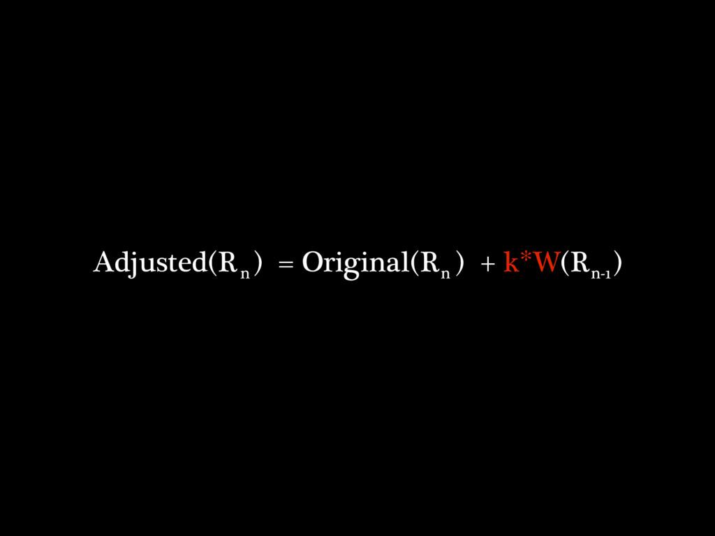 Adjusted(R ) = Original(R ) + k*W(R ) n n n-1