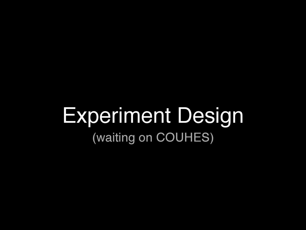 Experiment Design (waiting on COUHES)