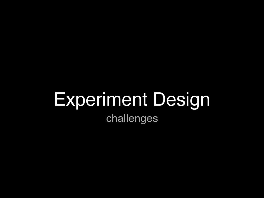 Experiment Design challenges
