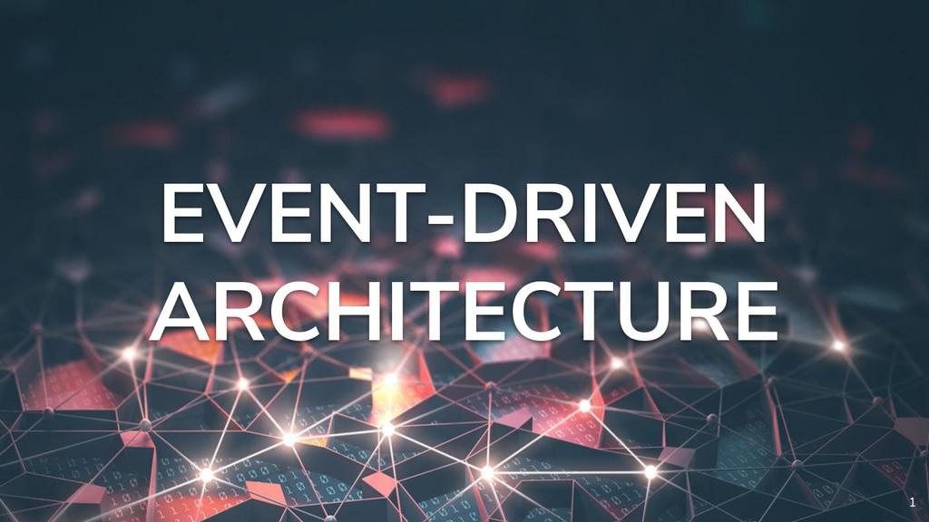 1 EVENT-DRIVEN ARCHITECTURE