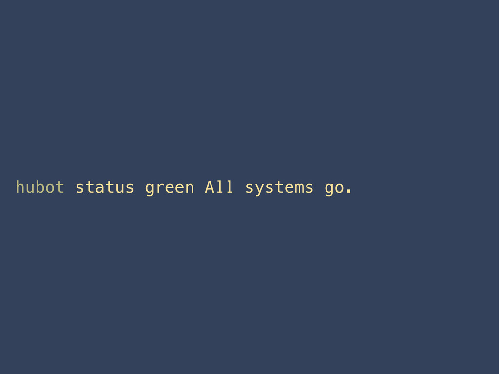 hubot status green All systems go.