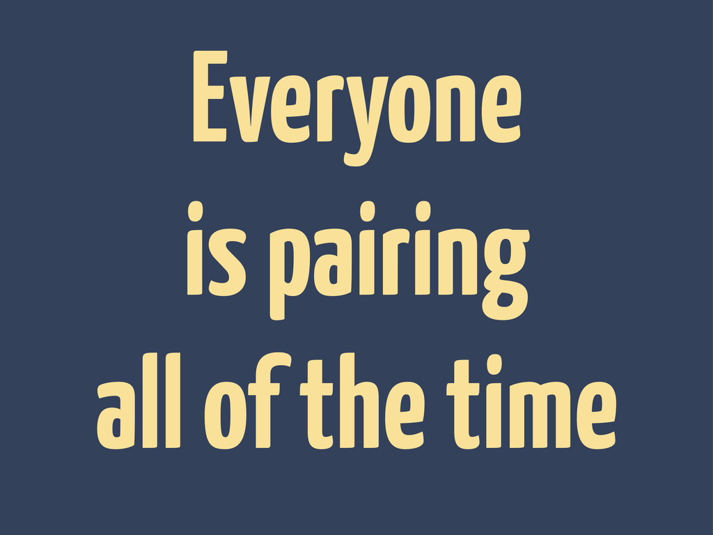 Everyone is pairing all of the time