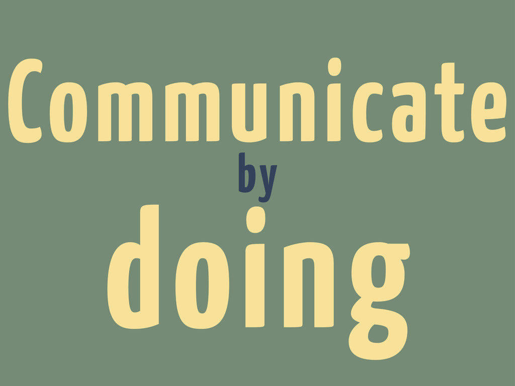 Communicate by doing