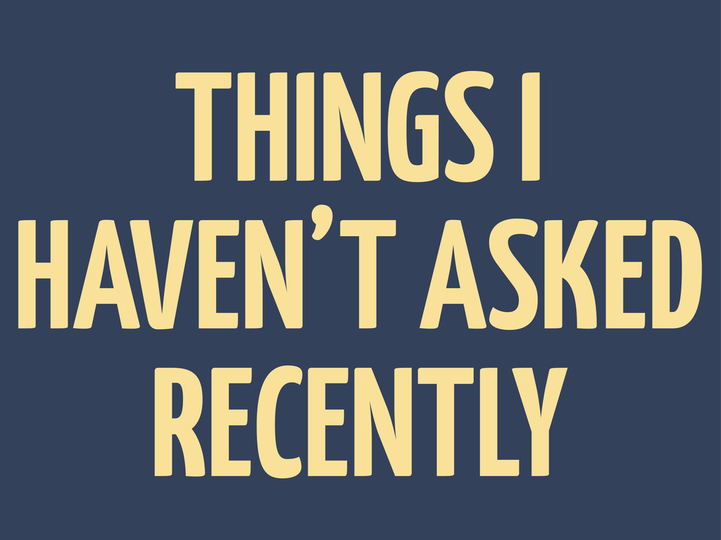 THINGS I HAVEN'T ASKED RECENTLY
