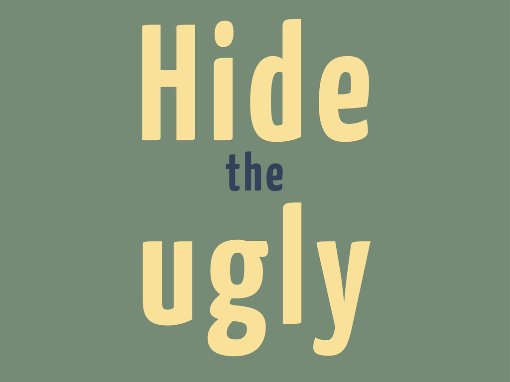 Hide the ugly