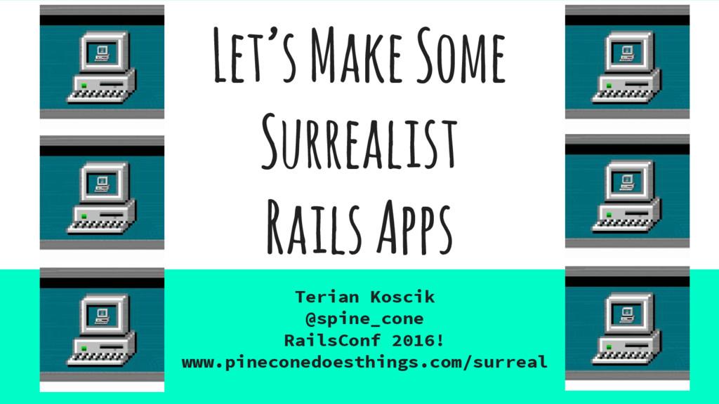 Let's Make Some Surrealist Rails Apps Terian Ko...