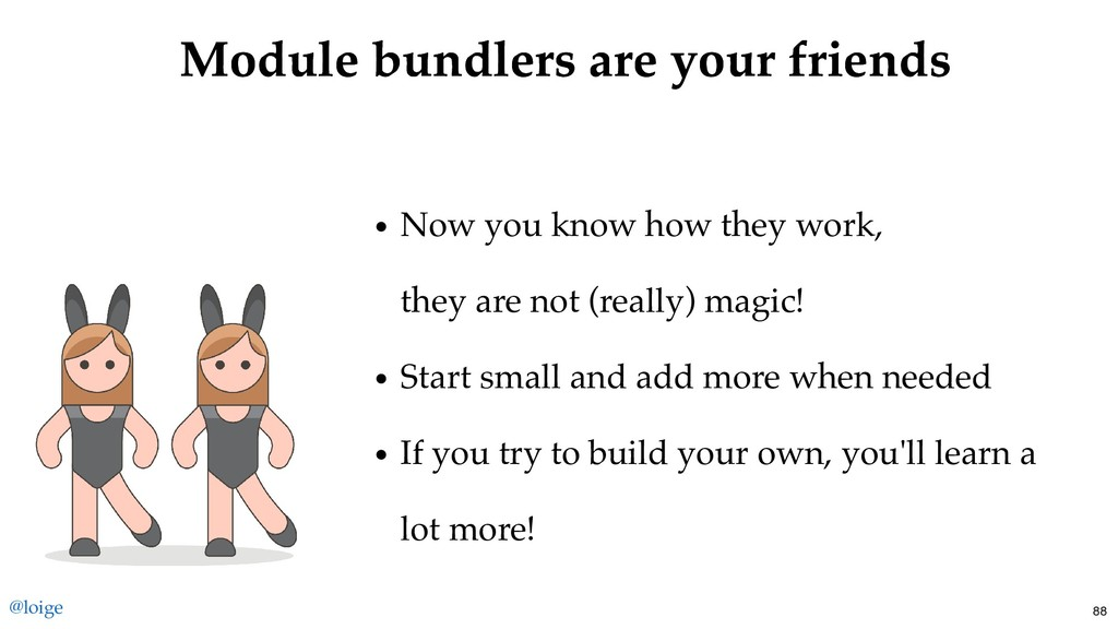 Module bundlers are your friends Module bundler...