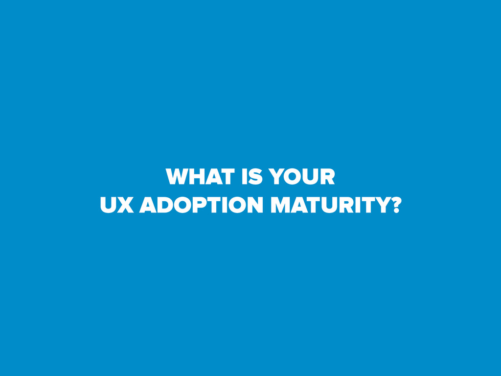 WHAT IS YOUR UX ADOPTION MATURITY?
