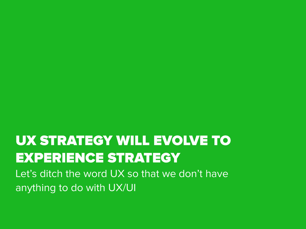 UX STRATEGY WILL EVOLVE TO EXPERIENCE STRATEGY ...