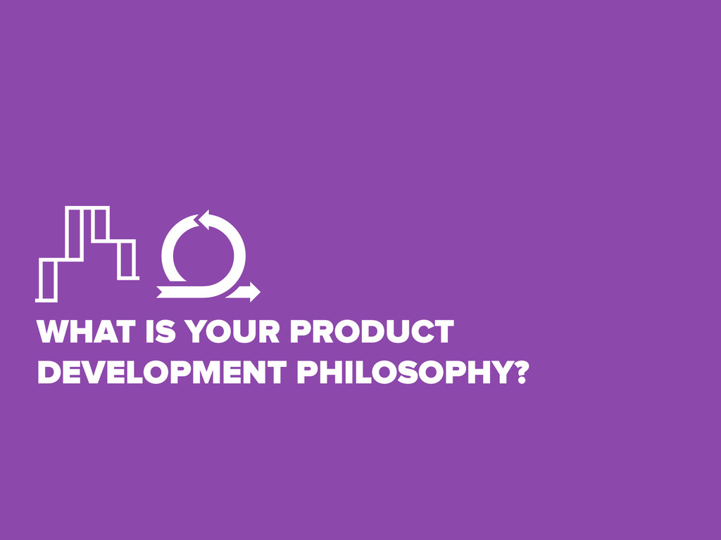 WHAT IS YOUR PRODUCT DEVELOPMENT PHILOSOPHY?