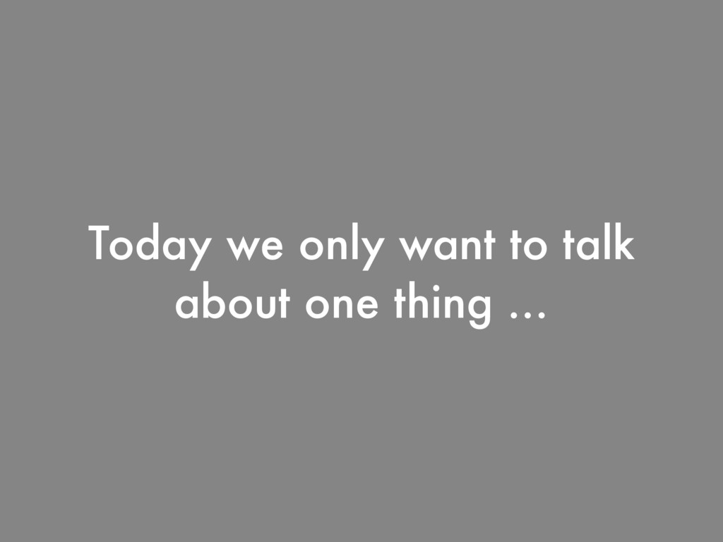 Today we only want to talk about one thing …