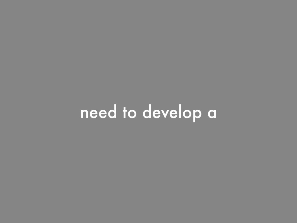 need to develop a