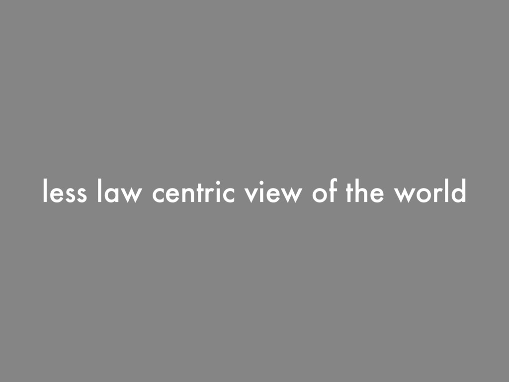 less law centric view of the world
