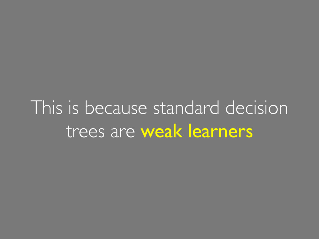 This is because standard decision trees are wea...
