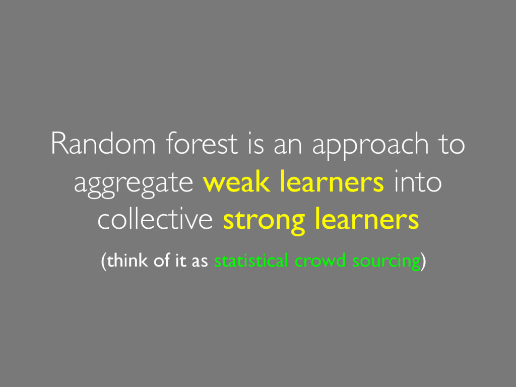 Random forest is an approach to aggregate weak ...