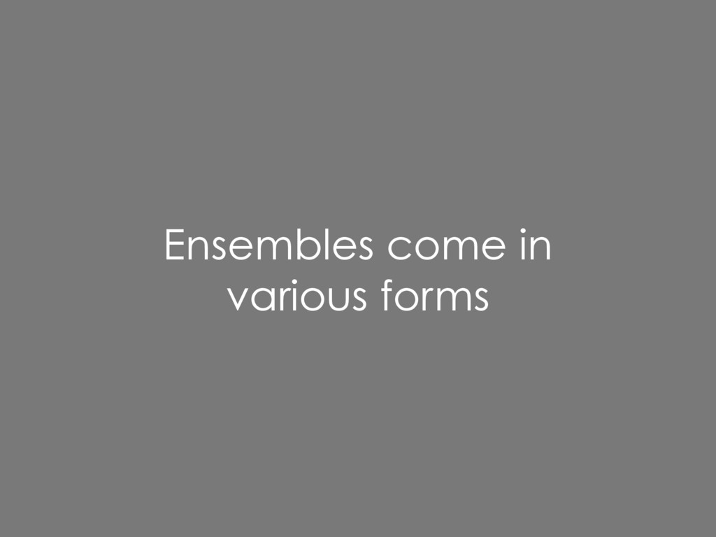 Ensembles come in various forms