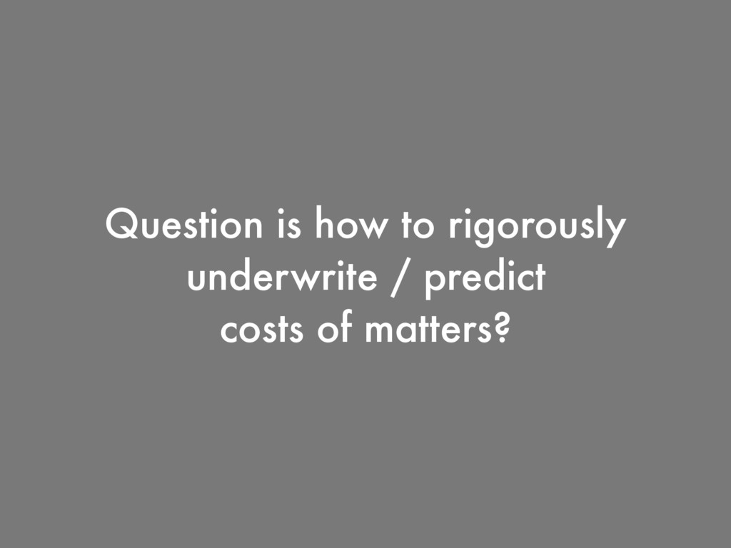 Question is how to rigorously underwrite / pred...