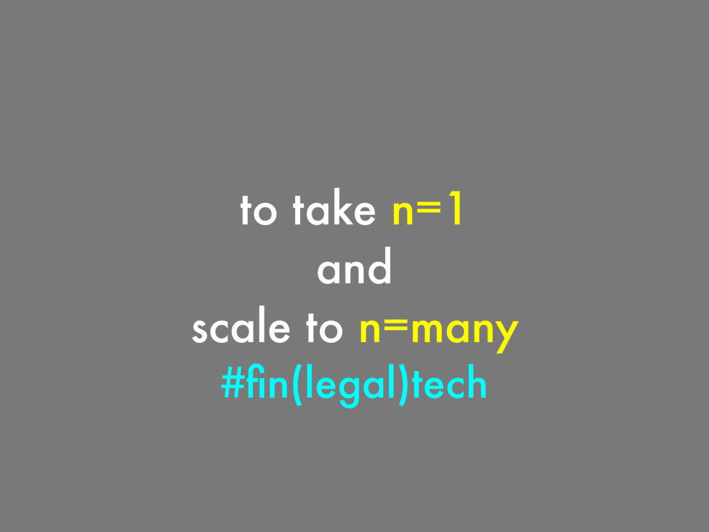 to take n=1 and scale to n=many #fin(legal)tech