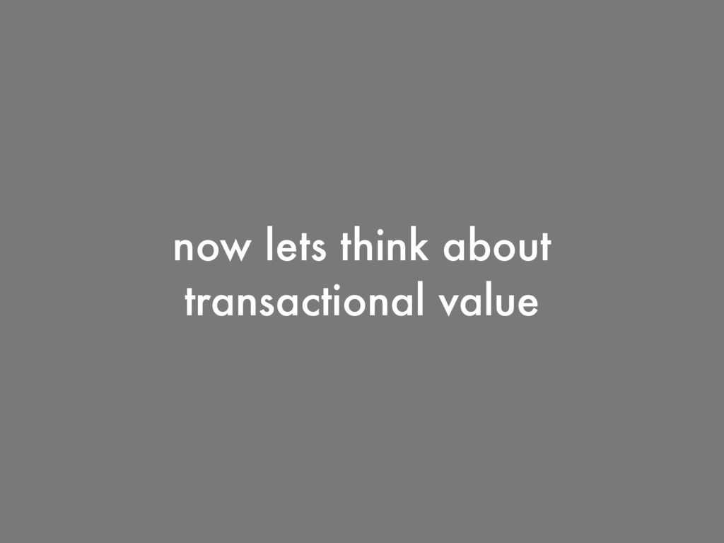 now lets think about transactional value
