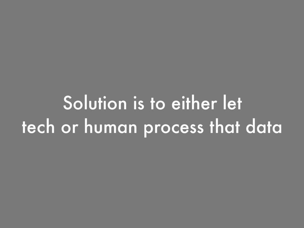 Solution is to either let tech or human process...