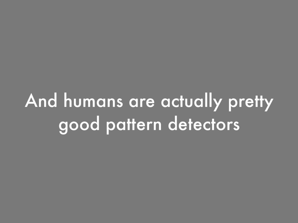 And humans are actually pretty good pattern det...