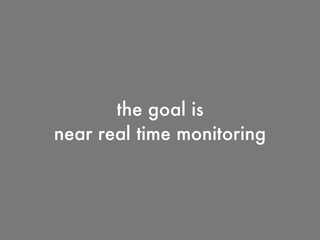 the goal is near real time monitoring