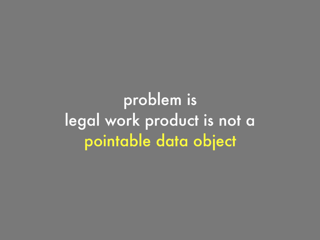 problem is legal work product is not a pointabl...